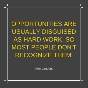 Opportunities are disguised as hard work.