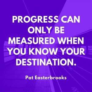 Progress can only be made when you know your destination. Pat Easterbrooks