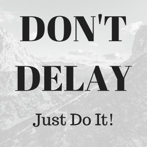 Don't Delay. Just Do It.