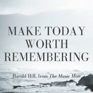 Make today worth remembering.