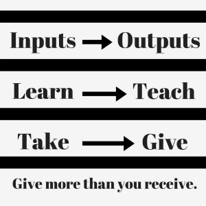 Inputs versus outputs. Give more than you receive.